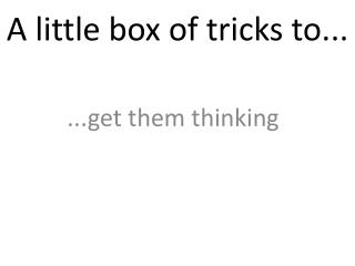 A little box of tricks to...