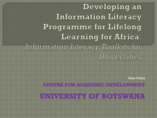 Silas Oluka CENTRE FOR ACADEMIC DEVELOPMENT UNIVERSITY OF BOTSWANA