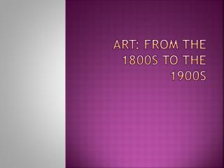 ART: FROM THE 1800s TO THE 1900s