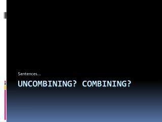 UNCOMBINING? COMBINING?