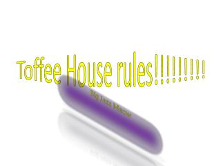 Toffee House rules!!!!!!!!!