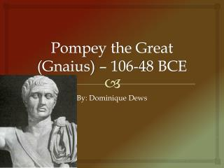 Pompey the Great   (Gnaius) – 106-48 BCE