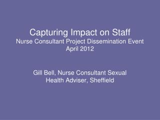 Capturing Impact on Staff Nurse Consultant Project Dissemination Event April 2012