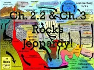 Ch. 2.2 & Ch. 3 Rocks Jeopardy !