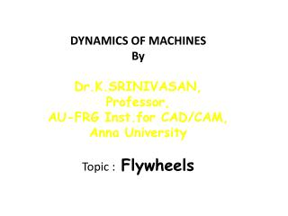 DYNAMICS OF MACHINES By Dr.K.SRINIVASAN, Professor, AU-FRG Inst.for CAD/CAM, Anna University