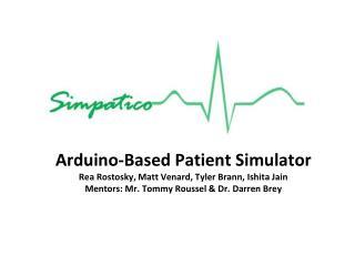 Arduino-Based Patient Simulator Rea Rostosky, Matt Venard, Tyler Brann, Ishita Jain