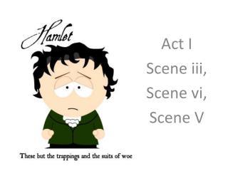 Act I Scene  iii , Scene  vi, Scene V