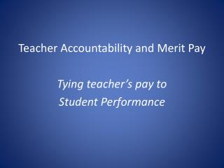 Teacher Accountability and Merit Pay Tying teacher's pay to  Student Performance