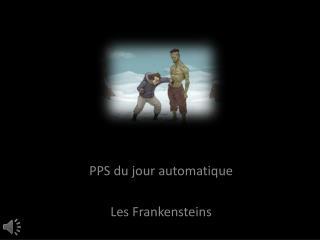 PPS du jour automatique Les  Frankensteins