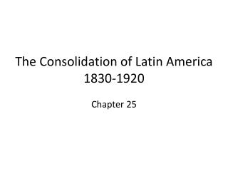 The Consolidation of Latin America 1830-1920