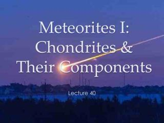 Meteorites I: Chondrites & Their Components