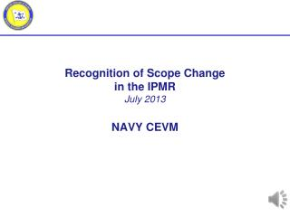 Recognition of Scope Change  in the IPMR July  2013 NAVY CEVM