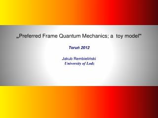 """ Preferred Frame  Quantum  Mechanics ; a   toy  model "" Toruń 2012 Jakub  Rembieliński"