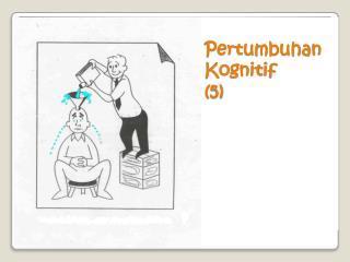 Pertumbuhan Kognitif (5)