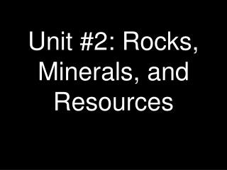 Unit #2: Rocks, Minerals, and Resources