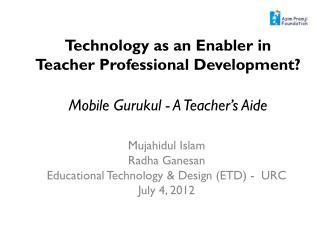 Mujahidul Islam Radha Ganesan Educational Technology & Design (ETD) -  URC July 4, 2012