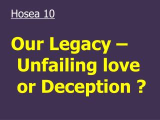 Hosea 10 Our Legacy – Unfailing love or Deception ?