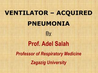 VENTILATOR � ACQUIRED PNEUMONIA  By Prof. Adel Salah  Professor of Respiratory Medicine