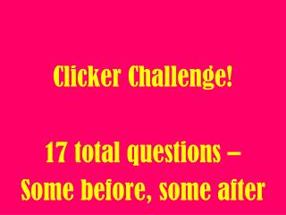Clicker Challenge! 17 total questions –  Some before, some after