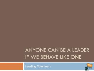 Anyone can be a leader if we behave like one