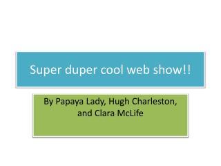 Super duper cool web show!!