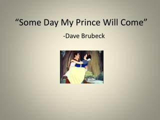 """Some Day My Prince Will Come"""