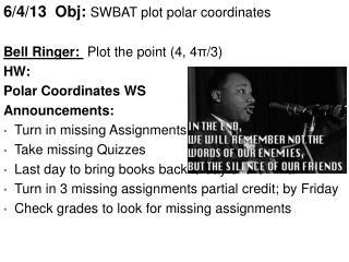 6/4/13   Obj :  SWBAT  plot polar coordinates Bell Ringer:  P lot the point (4, 4 π /3) HW :