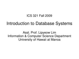 ICS 321 Fall 2009 Introduction to Database Systems Asst. Prof. Lipyeow Lim