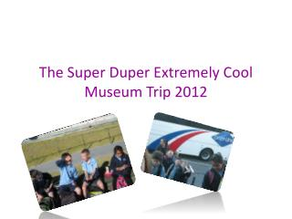 The  Super  D uper  E xtremely  C ool  M useum  T rip  2012