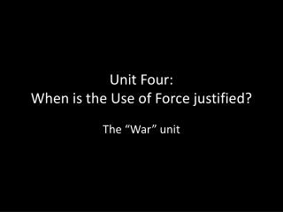 Unit Four: When is the Use of Force justified?