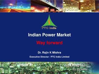 Indian Power Market Way forward  Dr. Rajiv K Mishra Executive Director / PTC India Limited