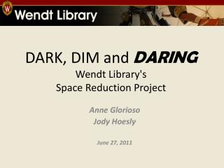 DARK, DIM and  DARING Wendt Library's  Space Reduction  Project