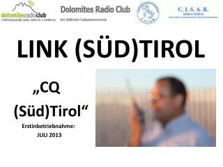 "LINK  (SÜD)TIROL      "" CQ (Süd)Tirol""       Erstinbetriebnahme:                   JULI 2013"
