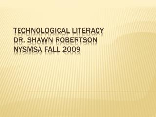 Technological Literacy	 Dr. Shawn Robertson Nysmsa  Fall  2009