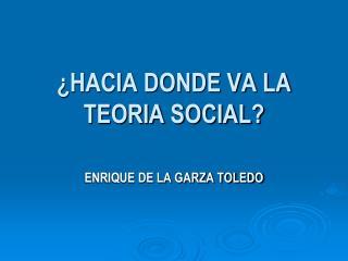 ¿HACIA DONDE VA LA TEORIA SOCIAL?