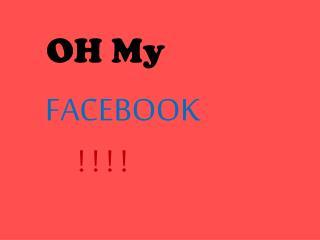 OH My FACEBOOK          ! ! ! !