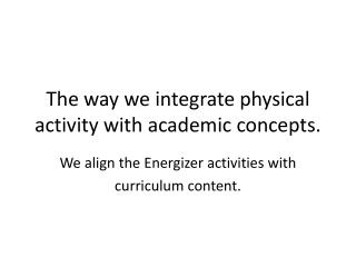 The way we integrate physical activity with academic concepts.