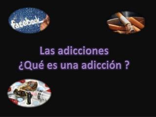 Las adicciones ¿Qué es una adicción ?