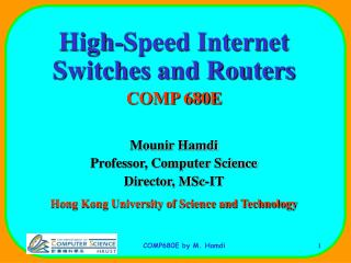 High-Speed Internet  Switches and Routers COMP 680E Mounir Hamdi Professor, Computer Science Director, MSc-IT Hong Kong