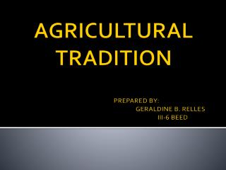 AGRICULTURAL TRADITION PREPARED BY: 					GERALDINE B. RELLES 					   III-6 BEED