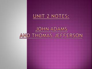 UNIT 2 NOTES:  john  adams AND THOMAS JEFFERSON