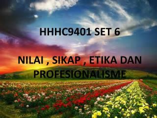HHHC9401 SET 6 NILAI , SIKAP , ETIKA DAN PROFESIONALISME