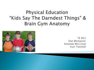 "Physical Education  ""Kids Say The  Darndest  Things"" & Brain Gym Anatomy"