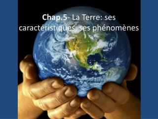 Chap.5 - La Terre: ses caractéristiques, ses phénomènes