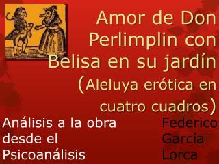 Amor de Don  Perlimplin  con  Belisa  en su jardín ( Aleluya erótica en cuatro cuadros )