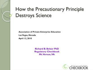 How the Precautionary Principle Destroys Science
