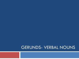 Gerunds- verbal nouns