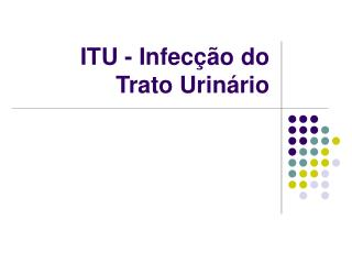 ITU - Infec  o do  Trato Urin rio