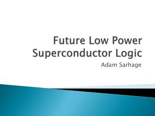 Future Low Power Superconductor Logic