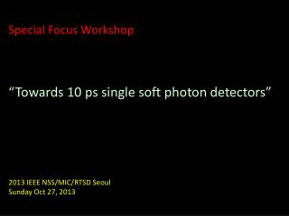 "Special Focus  Workshop ""Towards 10  ps  single soft photon detectors"""